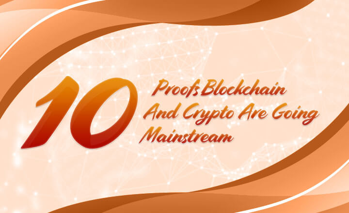 10 Proofs Blockchain And Crypto Are Going Mainstream